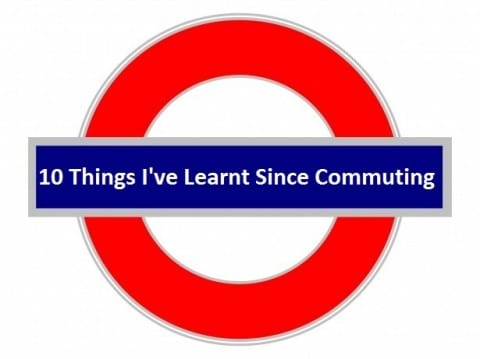 10 Things I've Learnt Since Commuting